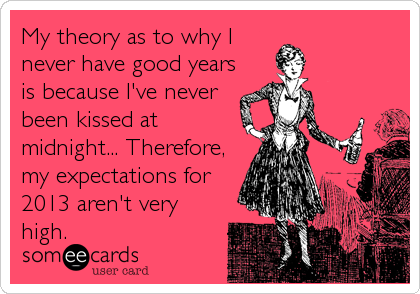 My theory as to why I never have good years is because I've never been kissed at midnight... Therefore, my expectations for 2013 aren't very high.