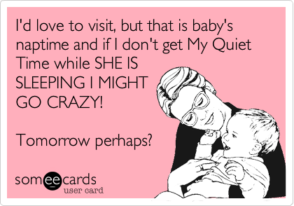 I'd love to visit%2C but that is baby's naptime and if I don't get My Quiet Time while SHE IS SLEEPING I MIGHT GO CRAZY!  Tomorrow perhaps%3F