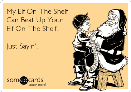 My Elf On The Shelf  Can Beat Up Your Elf On The Shelf.   Just Sayin'.