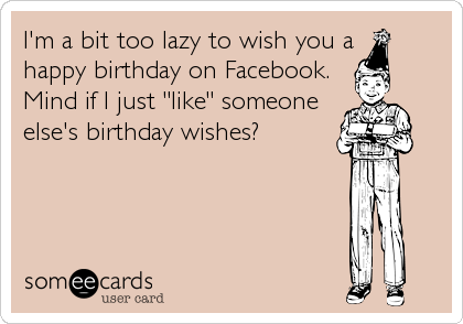 """I'm a bit too lazy to wish you a happy birthday on Facebook. Mind if I just """"like"""" someone else's birthday wishes?"""