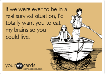 If we were ever to be in a real survival situation, I'd totally want you to eat my brains so you  could live.