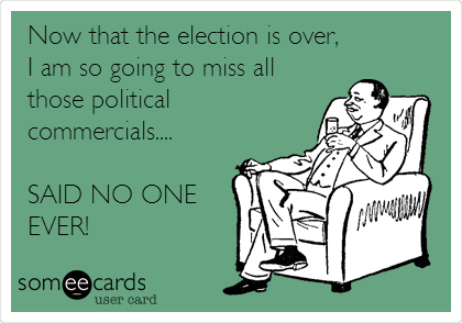 Now that the election is over, I am so going to miss all those political commercials....  SAID NO ONE EVER!