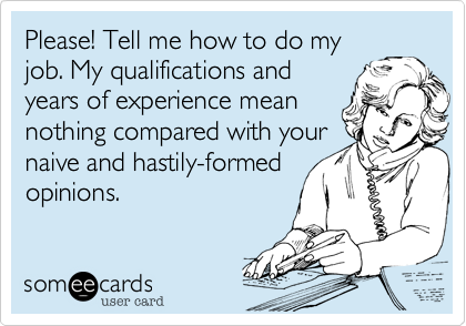 Please! Tell me how to do my job. My qualifications and years of experience mean nothing compared with your naive and hastily-formed opinions.