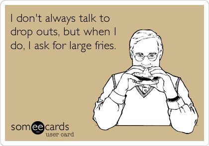 I don't always talk to drop outs, but when I do, I ask for large fries.