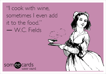 """I cook with wine, sometimes I even add it to the food.""  ― W.C. Fields"