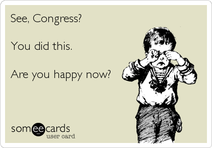See, Congress?  You did this.  Are you happy now?