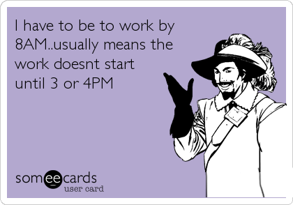 I have to be to work by8AM..usually means thework doesnt startuntil 3 or 4PM