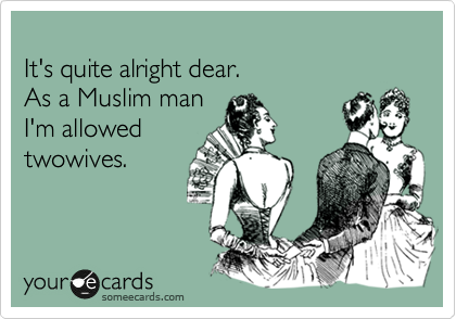 It's quite alright dear.  As a Muslim man I'm allowed  twowives.