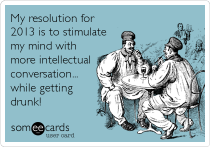 My resolution for 2013 is to stimulate my mind with more intellectual conversation... while getting drunk!