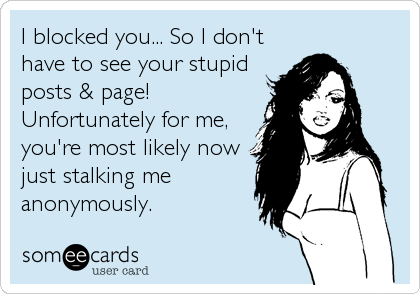 I blocked you... So I don't have to see your stupid posts & page! Unfortunately for me, you're most likely now just stalking me anonymously.
