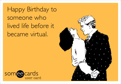 Happy Birthday to someone who lived life before it became virtual.