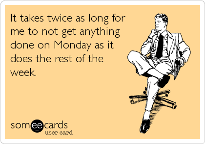someecards.com - It takes twice as long for me to not get anything done on Monday as it does the rest of the week.
