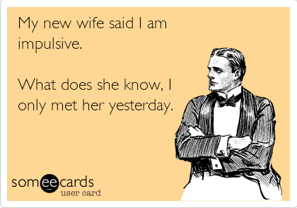 My new wife said I am impulsive.  What does she know, I only met her yesterday.