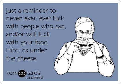 Just a reminder to never, ever, ever fuck with people who can, and/or will, fuck with your food.  Hint: its under the cheese