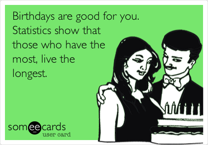 Birthdays are good for you. Statistics show that those who have the most, live the longest.