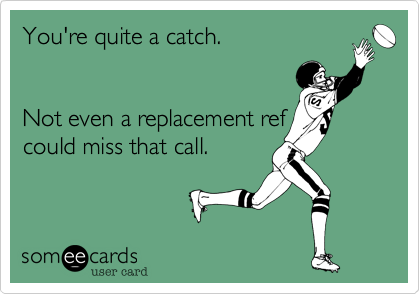 You're quite a catch.     Not even a replacement ref could miss that call.