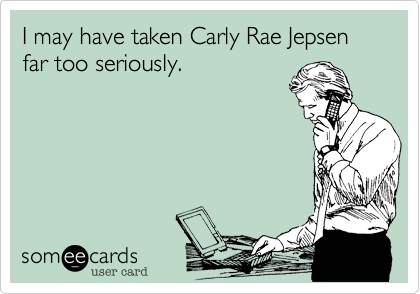 I may have taken Carly Rae Jepsen far too seriously.