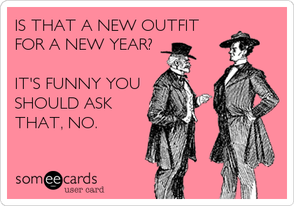 IS THAT A NEW OUTFIT FOR A NEW YEAR?  IT'S FUNNY YOU SHOULD ASK THAT, NO.