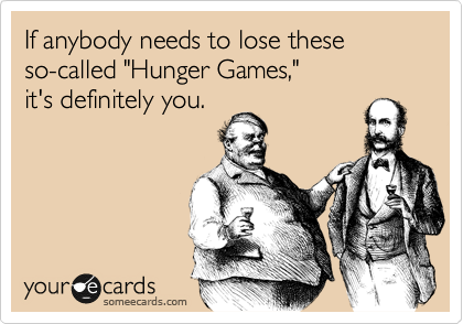 "If anybody needs to lose these so-called ""Hunger Games,"" it's definitely you."