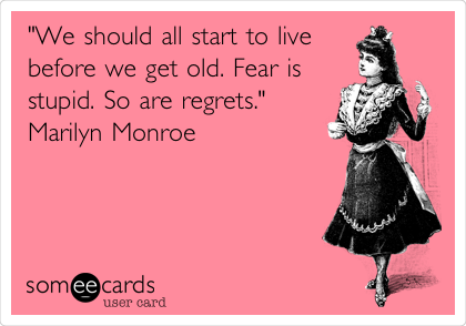 """We should all start to live before we get old. Fear is stupid. So are regrets."" Marilyn Monroe"