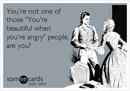 "You're not one of those ""You're beautiful when you're angry"" people, are you?"