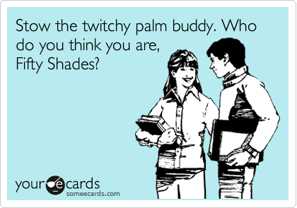 Stow the twitchy palm buddy. Who do you think you are, Fifty Shades?
