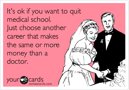 It's ok if you want to quit medical school. You will just have to chose another career that makes the same or money than a doctor.