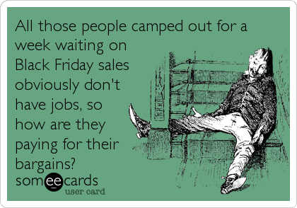 All those people camped out for a week waiting on Black Friday sales obviously don't have jobs, so how are they paying for their bargains?