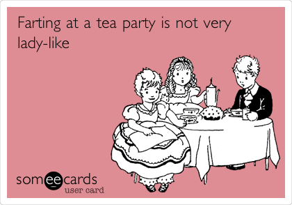 Farting at a tea party is not very lady-like