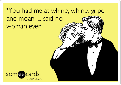 """""""You had me at whine, whine, gripe and moan"""".... said no woman ever."""