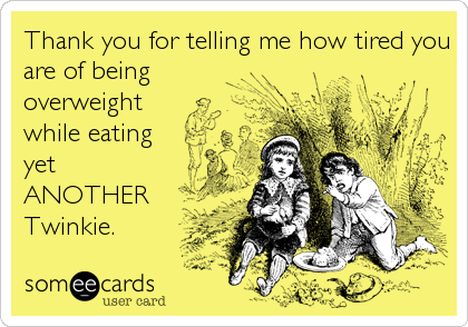Thank you for telling me how tired you are of being overweight while eating yet ANOTHER Twinkie.