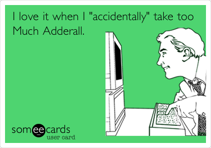 "I love it when I ""accidentally"" take too Much Adderall."