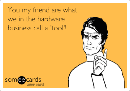 You my friend are what we in the hardware business call a 'tool'!