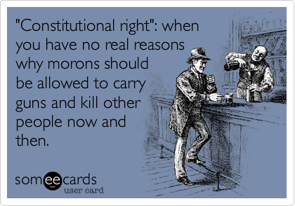 """""""Constitutional right"""": when you have no real reasons why morons should be allowed to carry guns and kill other people now and then."""