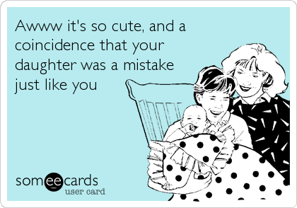 Awww it's so cute, and a coincidence that your daughter was a mistake just like you