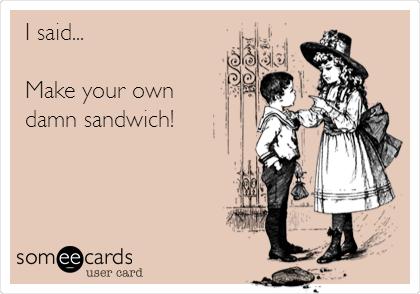 I said...  Make your own  damn sandwich!