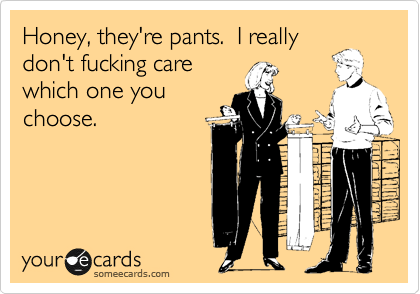 Honey, they're pants.  I really