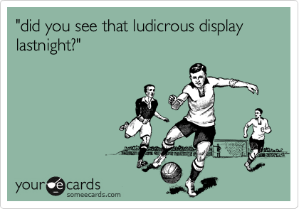 """did you see that ludicrous display lastnight?"""