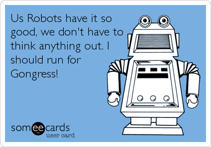 Us Robots have it so good, we don't have to think anything out. I should run for Gongress!