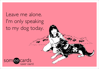 Leave me alone. I'm only speaking to my dog today.