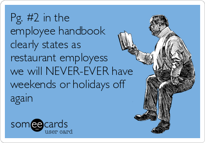 Pg. #2 in the employee handbook clearly states as restaurant employess we will NEVER-EVER have weekends or holidays off again