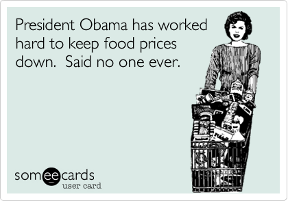 President Obama has worked hard to keep food prices down.  Said no one ever.