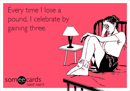 Every time I lose a pound, I celebrate by gaining three.