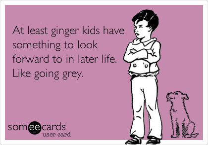 At least ginger kids have something to look forward to in later life. Like going grey.