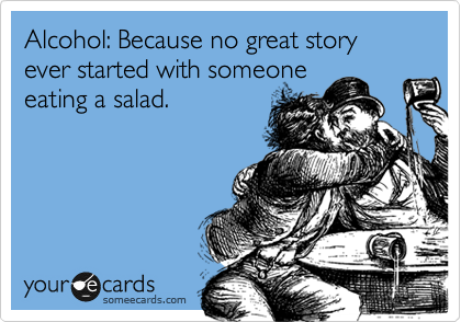 Alcohol: Because no great story ever started with someone