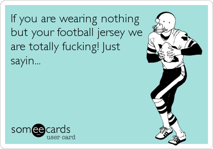 If you are wearing nothing but your football jersey we are totally fucking! Just sayin...