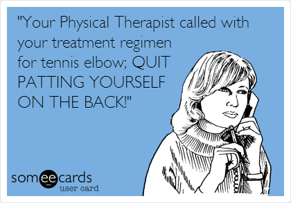 """""""Your Physical Therapist called with your treatment regimen for tennis elbow; QUIT PATTING YOURSELF ON THE BACK!"""""""