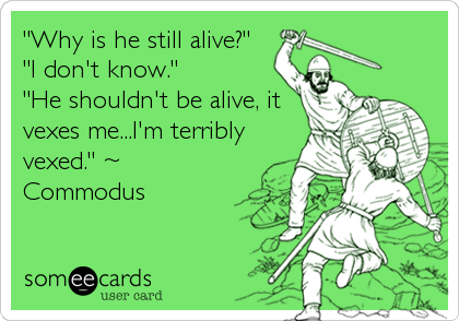 """Why is he still alive?""  ""I don't know.""             ""He shouldn't be alive, it vexes me...I'm terribly vexed."" ~ Commodus"