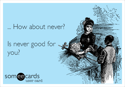 ... How about never?  Is never good for  you?