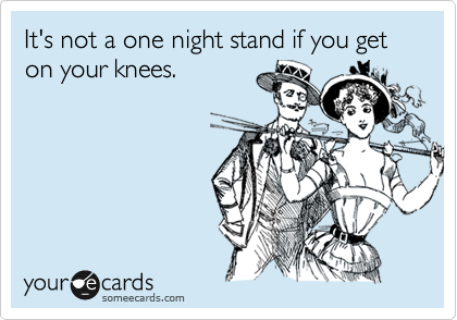 It's not a one night stand if you get on your knees.